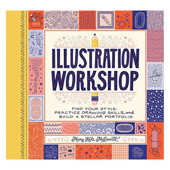 Illustration Workshop: Find Your Style, Practice Drawing Skills, And Build A Stellar Portfolio By Mary Kate McDevitt