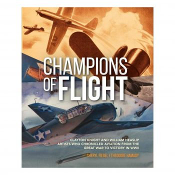Champions Of Flight: Clayton Knight And William Heaslip: Artists Who Chronicled Aviation From The Great War To Victory In WWII